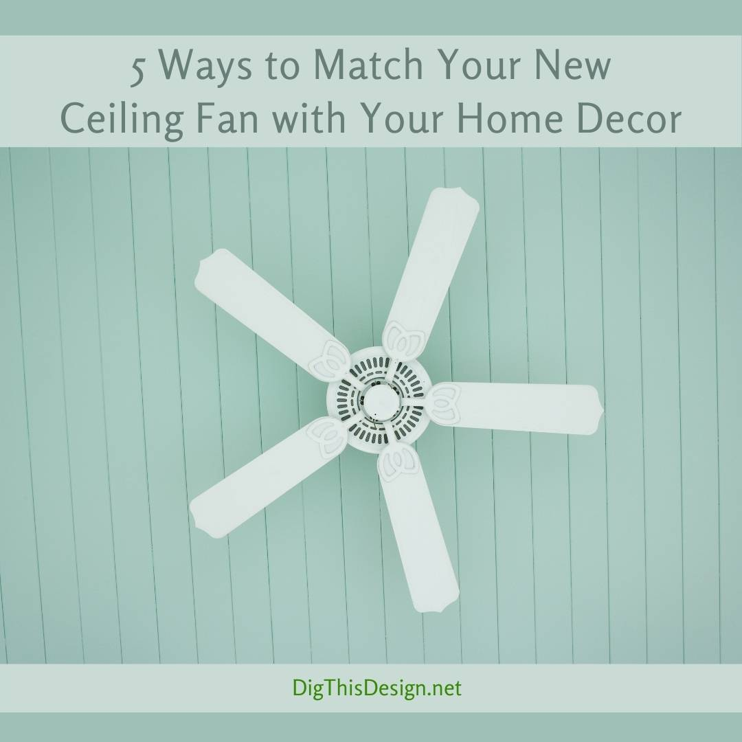 5 Ways to Match Your New Ceiling Fan with Your Home Decor