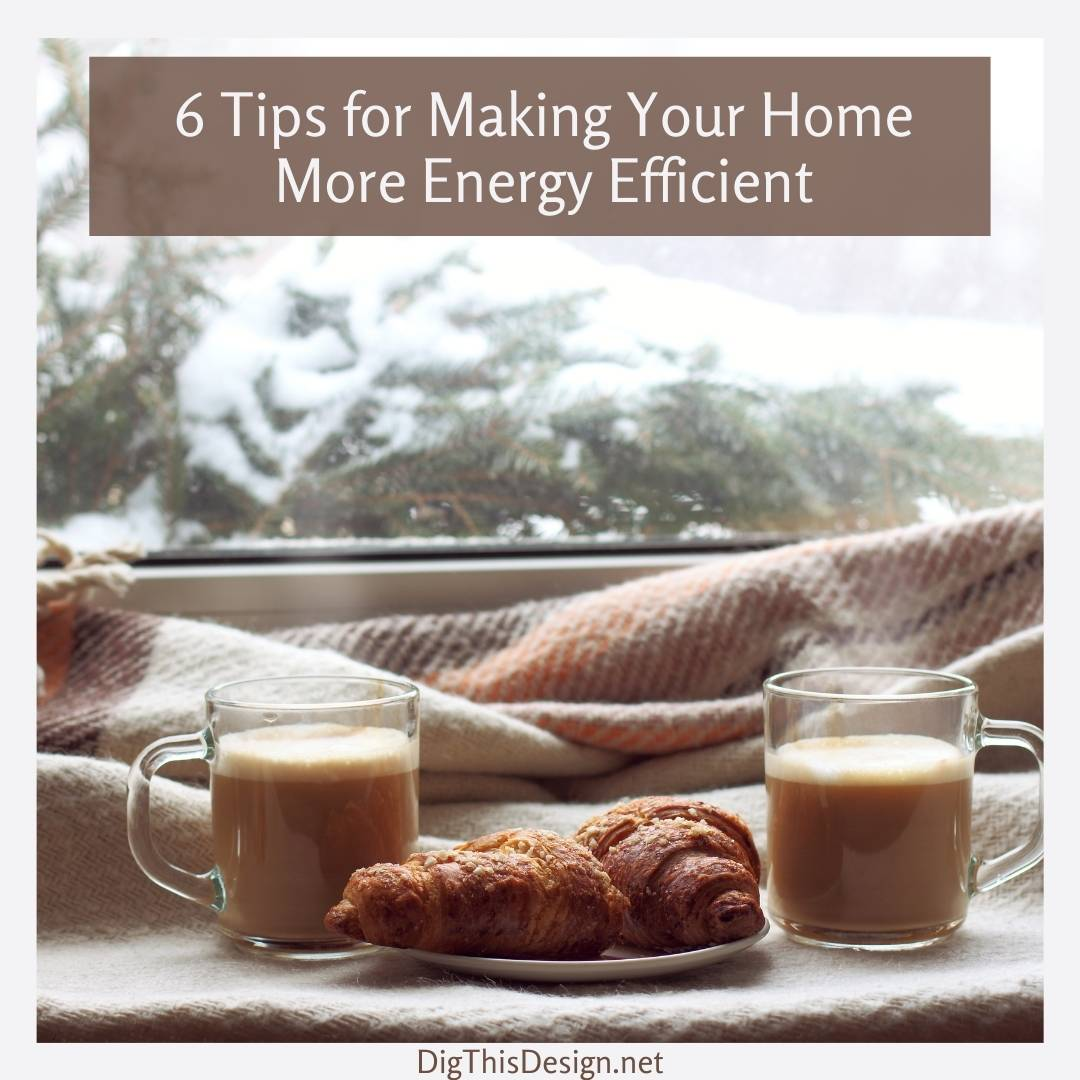 6 Tips for Making Your Home More Energy Efficient