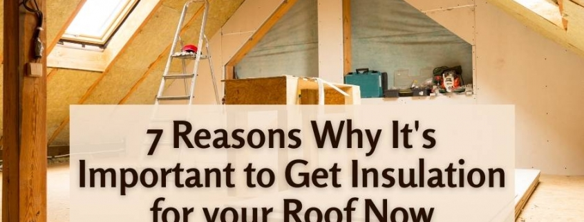 7 Reasons Why It's Important to Get Insulation for your Roof Now