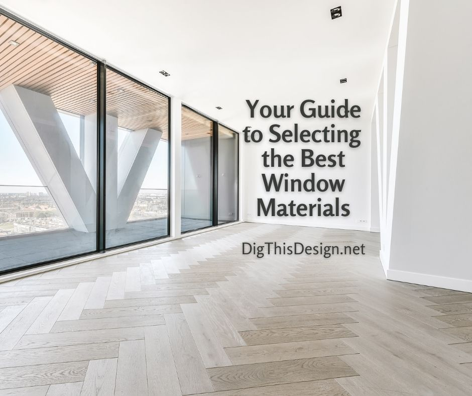 Your Guide to Selecting  the Best Window Materials for Your Project