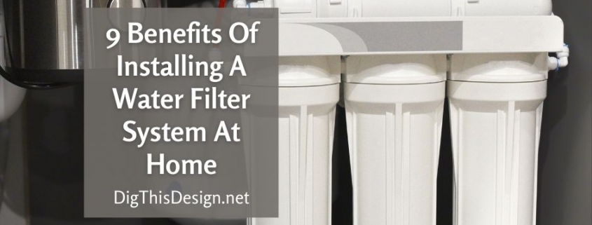 9 Benefits Of Installing A Water Filter System At Home