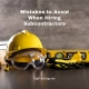 Mistakes to Avoid When Hiring Subcontractors