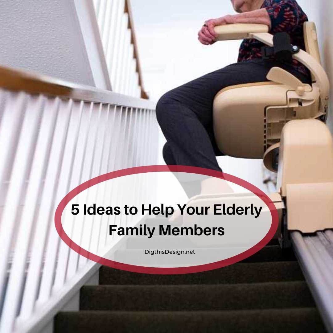 5 Ideas to Help Your Elderly Family Members