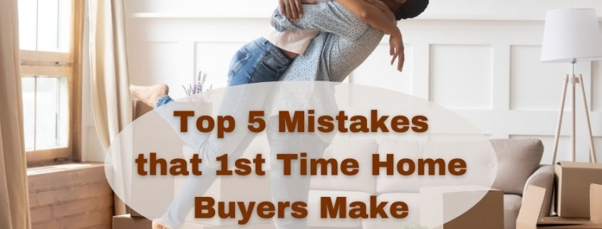 Top 5 Mistakes that 1st Time Home Buyers Make