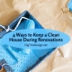 4 Ways to Keep a Clean House During Renovations