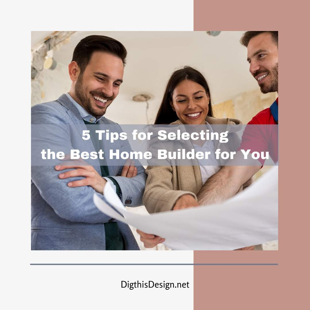 5 Tips for Selecting the Best Home Builder for You
